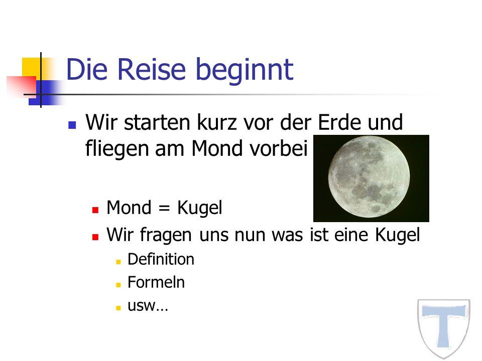 Die Reise beginnt Wir starten kurz vor der Erde und fliegen am Mond vorbei Mond = Kugel Wir fragen uns nun was ist eine Kugel Definition Formeln usw…