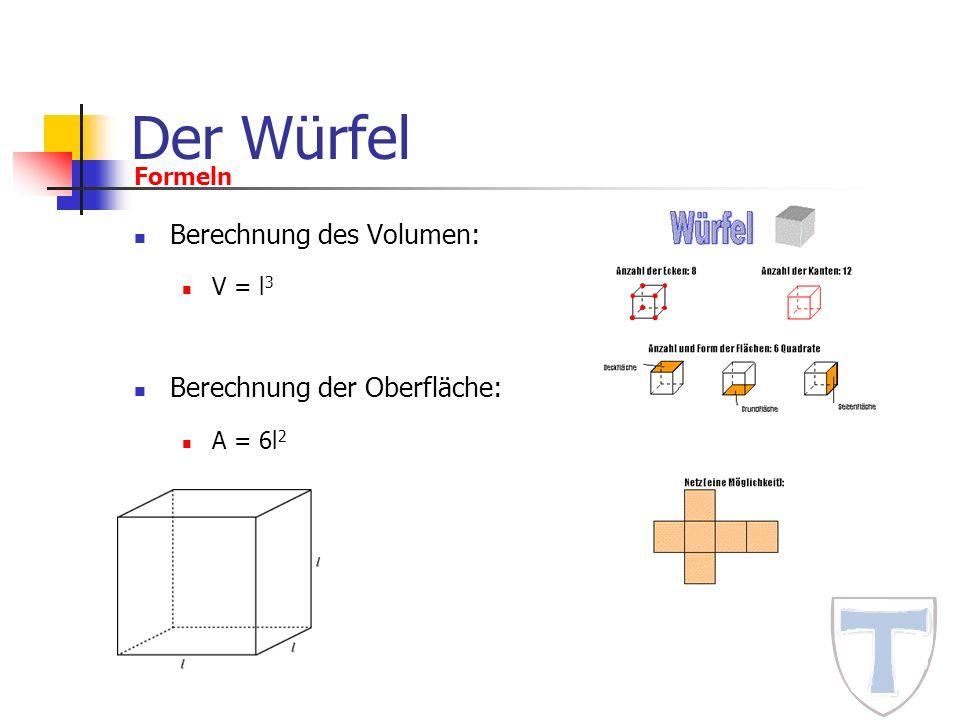 Der Würfel Berechnung des Volumen: V = l 3 Berechnung der Oberfläche: A = 6l 2 Formeln