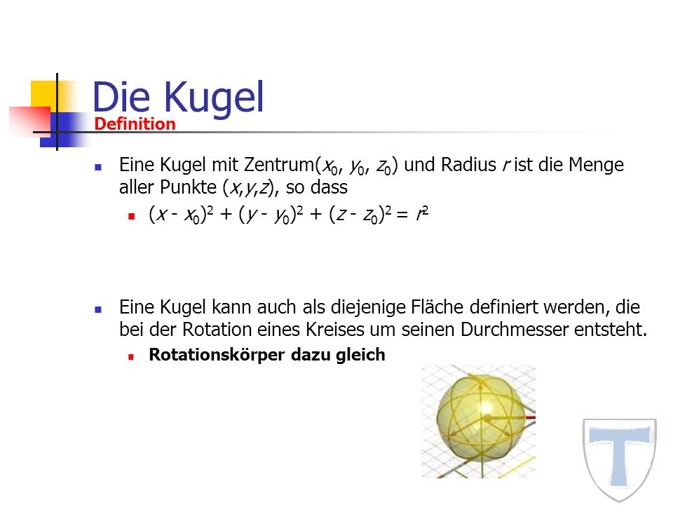 Die Kugel Eine Kugel mit Zentrum(x 0, y 0, z 0 ) und Radius r ist die Menge aller Punkte (x,y,z), so dass (x - x 0 ) 2 + (y - y 0 ) 2 + (z - z 0 ) 2 =