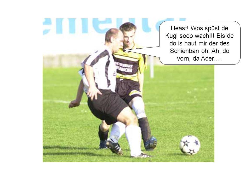Heast! Wos spüst de Kugl sooo wach!!! Bis de do is haut mir der des Schienban oh. Ah, do vorn, da Acer….