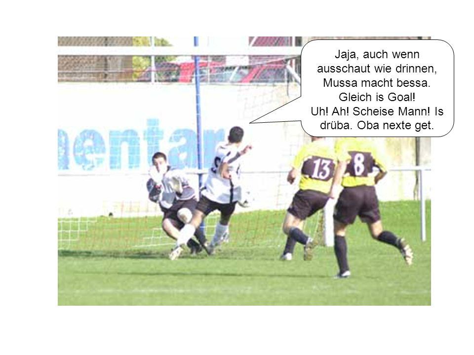 Jaja, auch wenn ausschaut wie drinnen, Mussa macht bessa. Gleich is Goal! Uh! Ah! Scheise Mann! Is drüba. Oba nexte get.