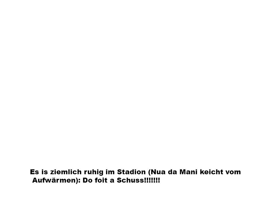 Es is ziemlich ruhig im Stadion (Nua da Mani keicht vom Aufwärmen): Do foit a Schuss!!!!!!!