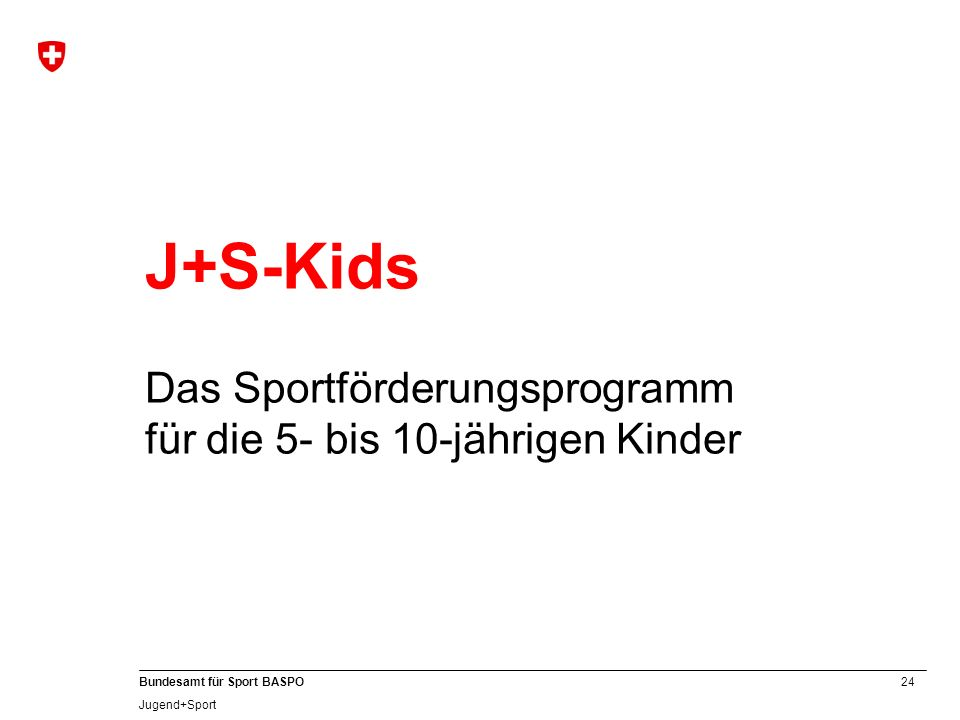 24 Bundesamt für Sport BASPO Jugend+Sport J+S-Kids Das Sportförderungsprogramm für die 5- bis 10-jährigen Kinder