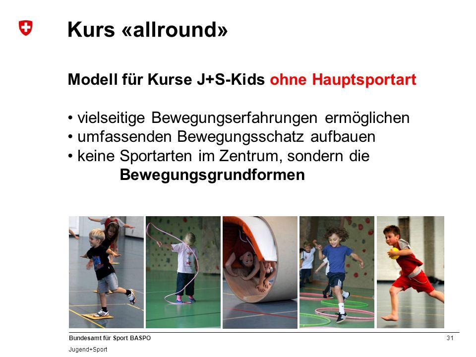 31 Bundesamt für Sport BASPO Jugend+Sport Kurs «allround» Modell für Kurse J+S-Kids ohne Hauptsportart vielseitige Bewegungserfahrungen ermöglichen um