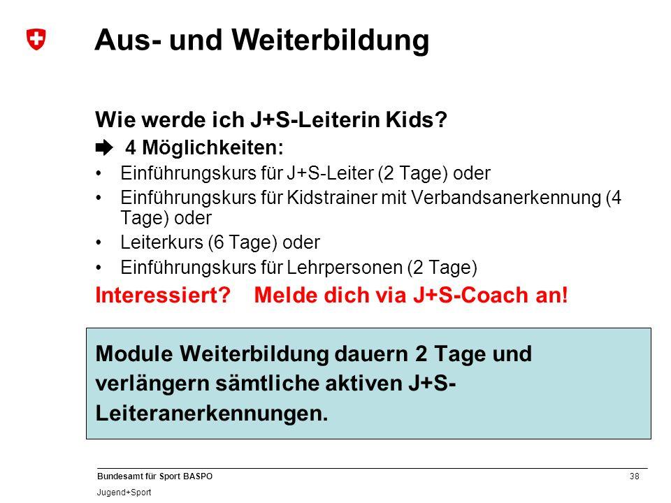 38 Bundesamt für Sport BASPO Jugend+Sport Wie werde ich J+S-Leiterin Kids? 4 Möglichkeiten: Einführungskurs für J+S-Leiter (2 Tage) oder Einführungsku