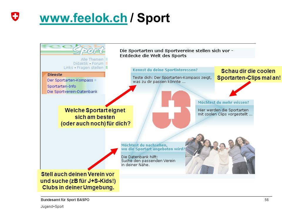 56 Bundesamt für Sport BASPO Jugend+Sport www.feelok.chwww.feelok.ch / Sport Stell auch deinen Verein vor und suche (zB für J+S-Kids!) Clubs in deiner