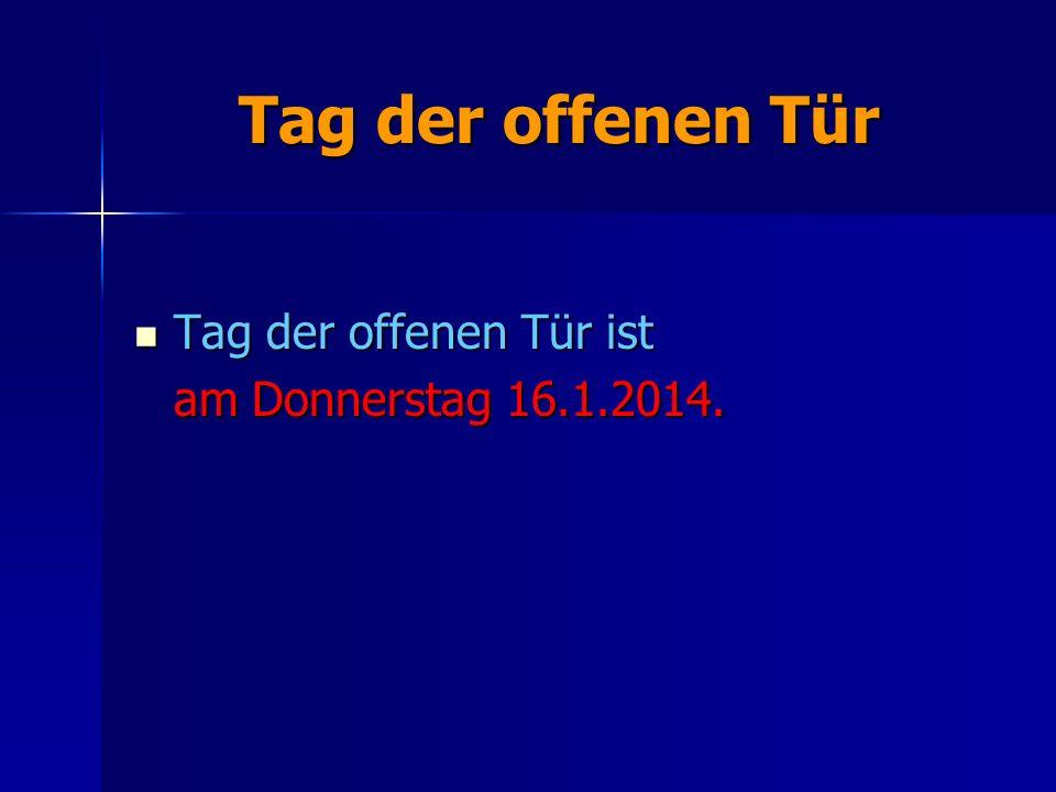 Tag der offenen Tür Tag der offenen Tür ist Tag der offenen Tür ist am Donnerstag 16.1.2014.