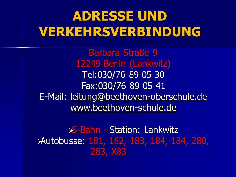 ADRESSE UND VERKEHRSVERBINDUNG Barbara Straße 9 12249 Berlin (Lankwitz) Tel:030/76 89 05 30 Fax:030/76 89 05 41 E-Mail: leitung@beethoven-oberschule.d