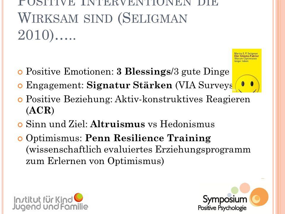 P OSITIVE I NTERVENTIONEN DIE W IRKSAM SIND (S ELIGMAN 2010)….. Positive Emotionen: 3 Blessings /3 gute Dinge Engagement: Signatur Stärken (VIA Survey