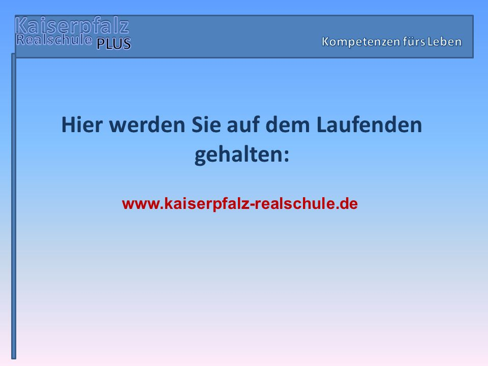 Hier werden Sie auf dem Laufenden gehalten: www.kaiserpfalz-realschule.de