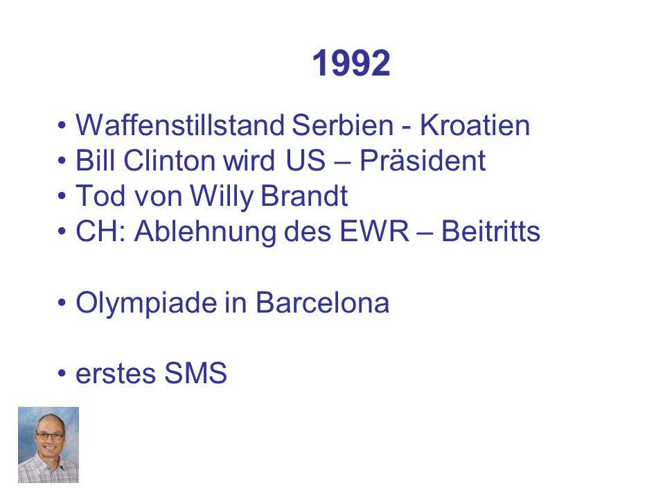 1992 Waffenstillstand Serbien - Kroatien Bill Clinton wird US – Präsident Tod von Willy Brandt CH: Ablehnung des EWR – Beitritts Olympiade in Barcelona erstes SMS