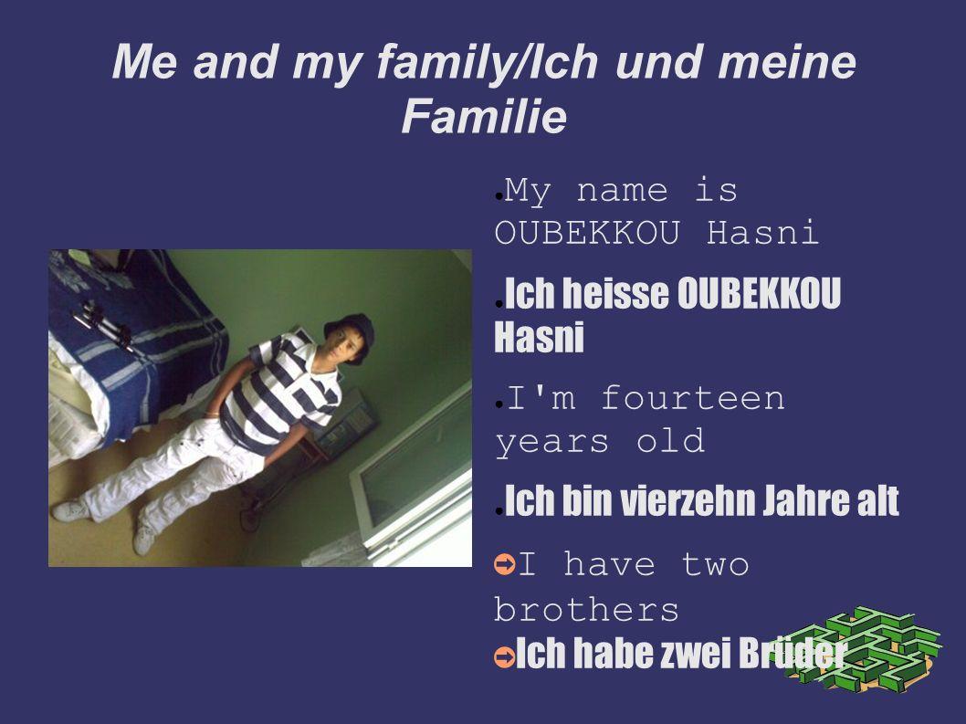 Me and my family/Ich und meine Familie My name is OUBEKKOU Hasni Ich heisse OUBEKKOU Hasni I'm fourteen years old Ich bin vierzehn Jahre alt I have tw