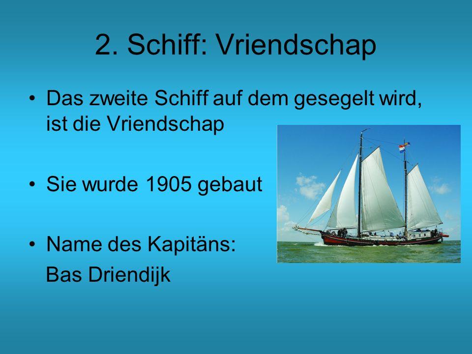 2. Schiff: Vriendschap Das zweite Schiff auf dem gesegelt wird, ist die Vriendschap Sie wurde 1905 gebaut Name des Kapitäns: Bas Driendijk