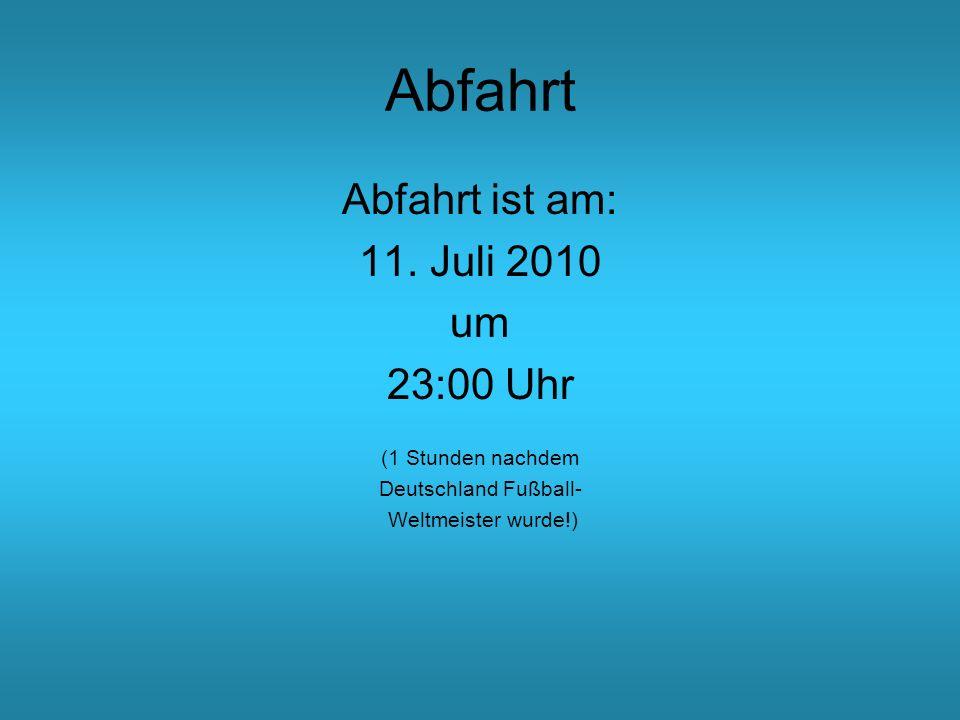 Abfahrt Abfahrt ist am: 11. Juli 2010 um 23:00 Uhr (1 Stunden nachdem Deutschland Fußball- Weltmeister wurde!)