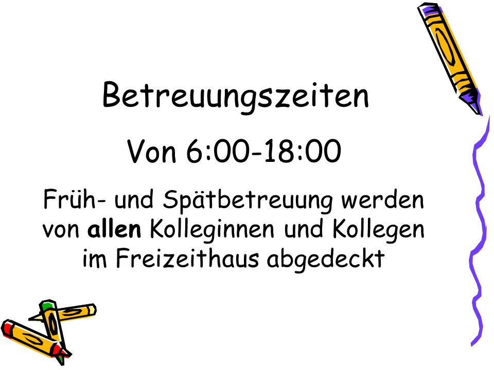 Betreuungszeiten Von 6:00-18:00 Früh- und Spätbetreuung werden von allen Kolleginnen und Kollegen im Freizeithaus abgedeckt