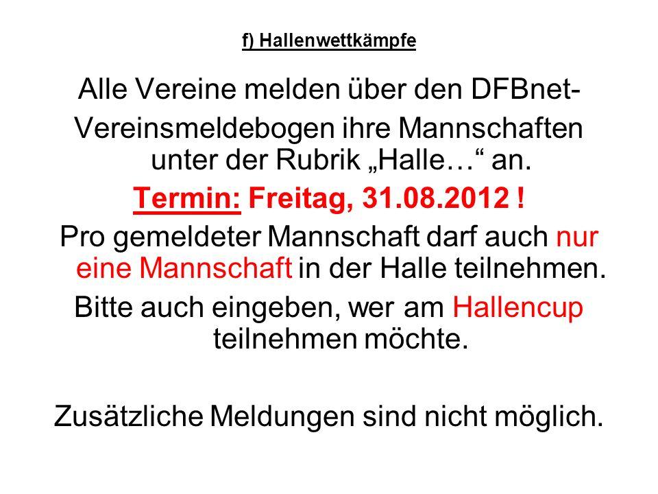 f) Hallenwettkämpfe Alle Vereine melden über den DFBnet- Vereinsmeldebogen ihre Mannschaften unter der Rubrik Halle… an.