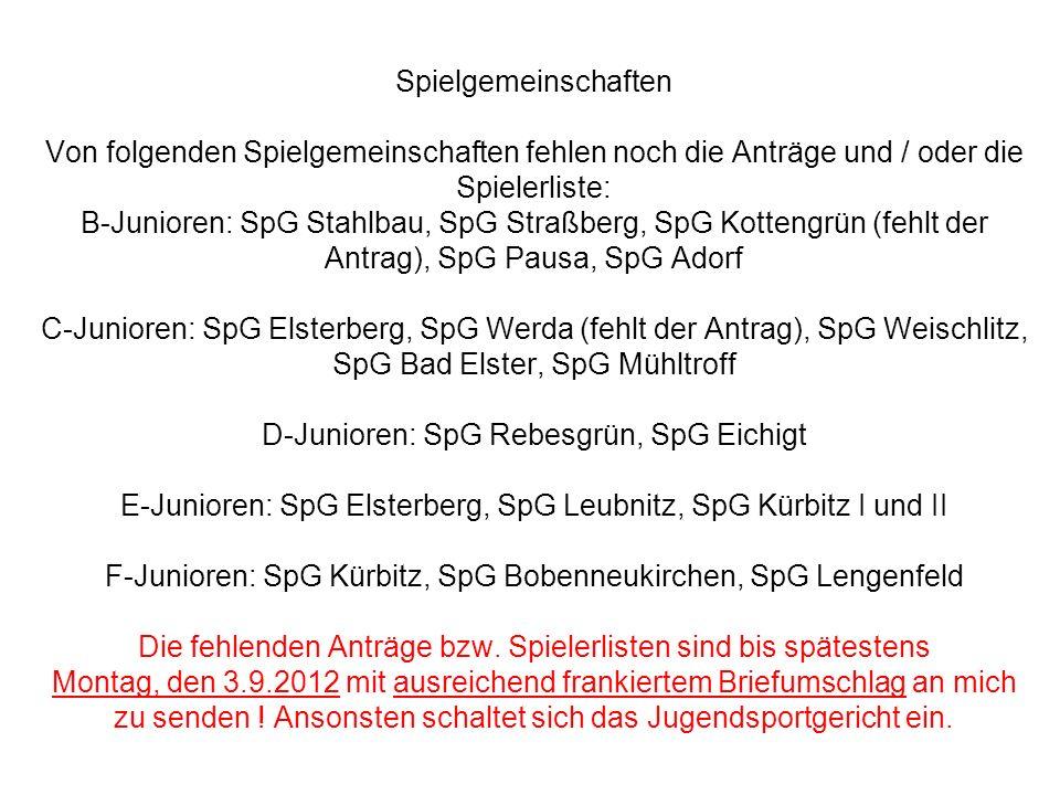 Spielgemeinschaften Von folgenden Spielgemeinschaften fehlen noch die Anträge und / oder die Spielerliste: B-Junioren: SpG Stahlbau, SpG Straßberg, SpG Kottengrün (fehlt der Antrag), SpG Pausa, SpG Adorf C-Junioren: SpG Elsterberg, SpG Werda (fehlt der Antrag), SpG Weischlitz, SpG Bad Elster, SpG Mühltroff D-Junioren: SpG Rebesgrün, SpG Eichigt E-Junioren: SpG Elsterberg, SpG Leubnitz, SpG Kürbitz I und II F-Junioren: SpG Kürbitz, SpG Bobenneukirchen, SpG Lengenfeld Die fehlenden Anträge bzw.