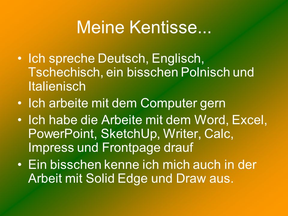Meine Kentisse... Ich spreche Deutsch, Englisch, Tschechisch, ein bisschen Polnisch und Italienisch Ich arbeite mit dem Computer gern Ich habe die Arb