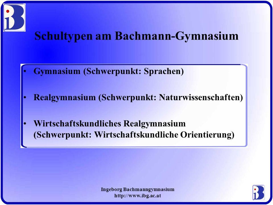 Ingeborg Bachmanngymnasium http://www.ibg.ac.at Schultypen am Bachmann-Gymnasium Gymnasium (Schwerpunkt: Sprachen) Realgymnasium (Schwerpunkt: Naturwi