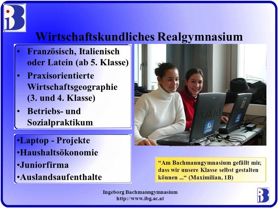 Ingeborg Bachmanngymnasium http://www.ibg.ac.at Wirtschaftskundliches Realgymnasium Französisch, Italienisch oder Latein (ab 5. Klasse) Praxisorientie
