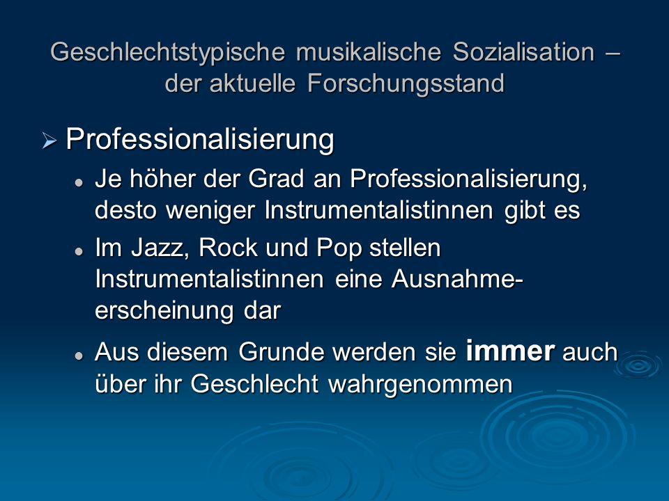 Professionalisierung Professionalisierung Je höher der Grad an Professionalisierung, desto weniger Instrumentalistinnen gibt es Je höher der Grad an Professionalisierung, desto weniger Instrumentalistinnen gibt es Im Jazz, Rock und Pop stellen Instrumentalistinnen eine Ausnahme- erscheinung dar Im Jazz, Rock und Pop stellen Instrumentalistinnen eine Ausnahme- erscheinung dar Aus diesem Grunde werden sie immer auch über ihr Geschlecht wahrgenommen Aus diesem Grunde werden sie immer auch über ihr Geschlecht wahrgenommen Geschlechtstypische musikalische Sozialisation – der aktuelle Forschungsstand