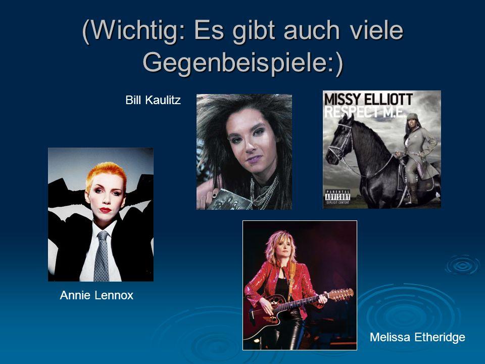 (Wichtig: Es gibt auch viele Gegenbeispiele:) Annie Lennox Bill Kaulitz Melissa Etheridge