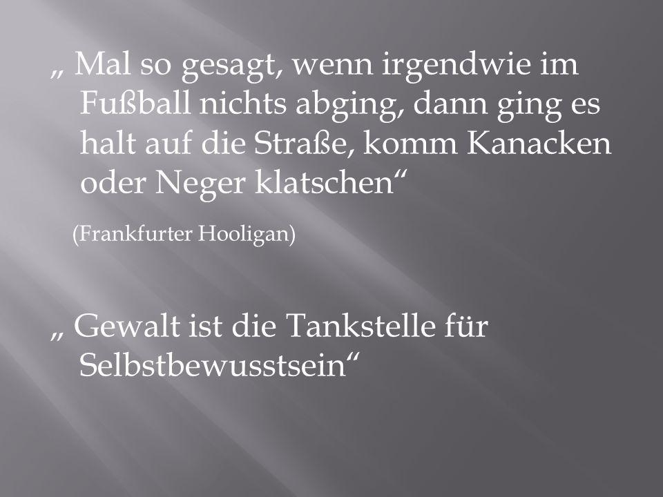 Mal so gesagt, wenn irgendwie im Fußball nichts abging, dann ging es halt auf die Straße, komm Kanacken oder Neger klatschen (Frankfurter Hooligan) Ge