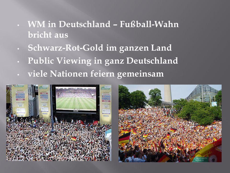 WM in Deutschland – Fußball-Wahn bricht aus Schwarz-Rot-Gold im ganzen Land Public Viewing in ganz Deutschland viele Nationen feiern gemeinsam
