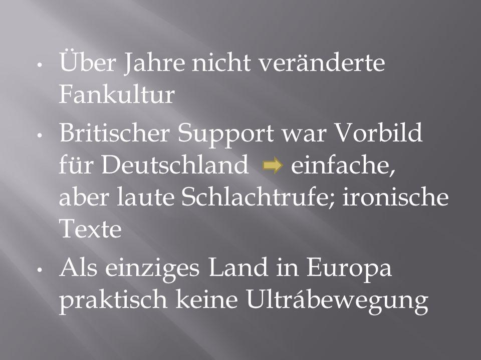 Über Jahre nicht veränderte Fankultur Britischer Support war Vorbild für Deutschland einfache, aber laute Schlachtrufe; ironische Texte Als einziges L