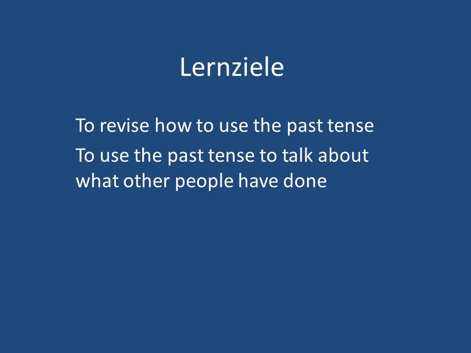 Lernziele To revise how to use the past tense To use the past tense to talk about what other people have done
