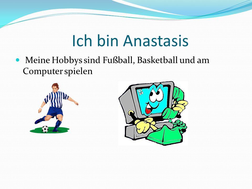 Meine Hobbys sind Fußball, Basketball und am Computer spielen Ich bin Anastasis