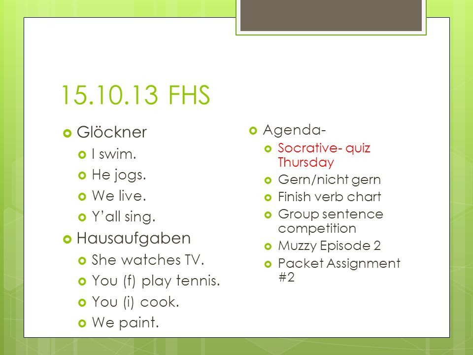 15.10.13 FHS Agenda- Socrative- quiz Thursday Gern/nicht gern Finish verb chart Group sentence competition Muzzy Episode 2 Packet Assignment #2 Glöckn