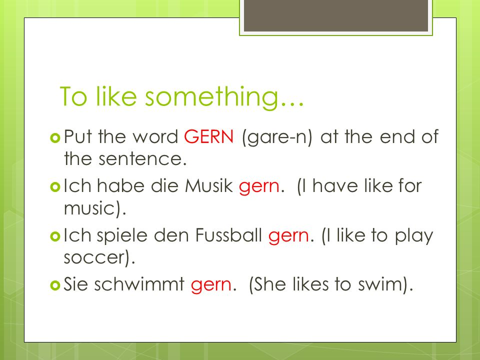 To dislike something… Put the words NICHT GERN at the end of the sentence.