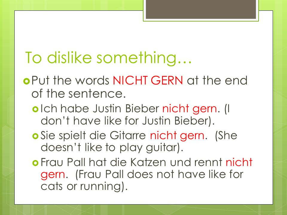 To dislike something… Put the words NICHT GERN at the end of the sentence. Ich habe Justin Bieber nicht gern. (I dont have like for Justin Bieber). Si