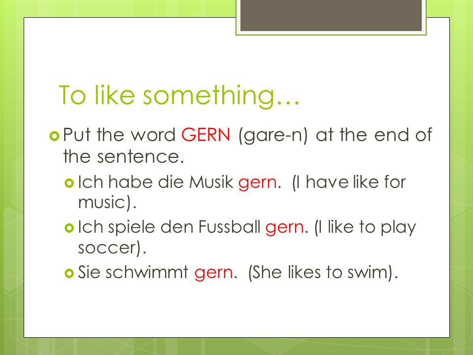 To like something… Put the word GERN (gare-n) at the end of the sentence.