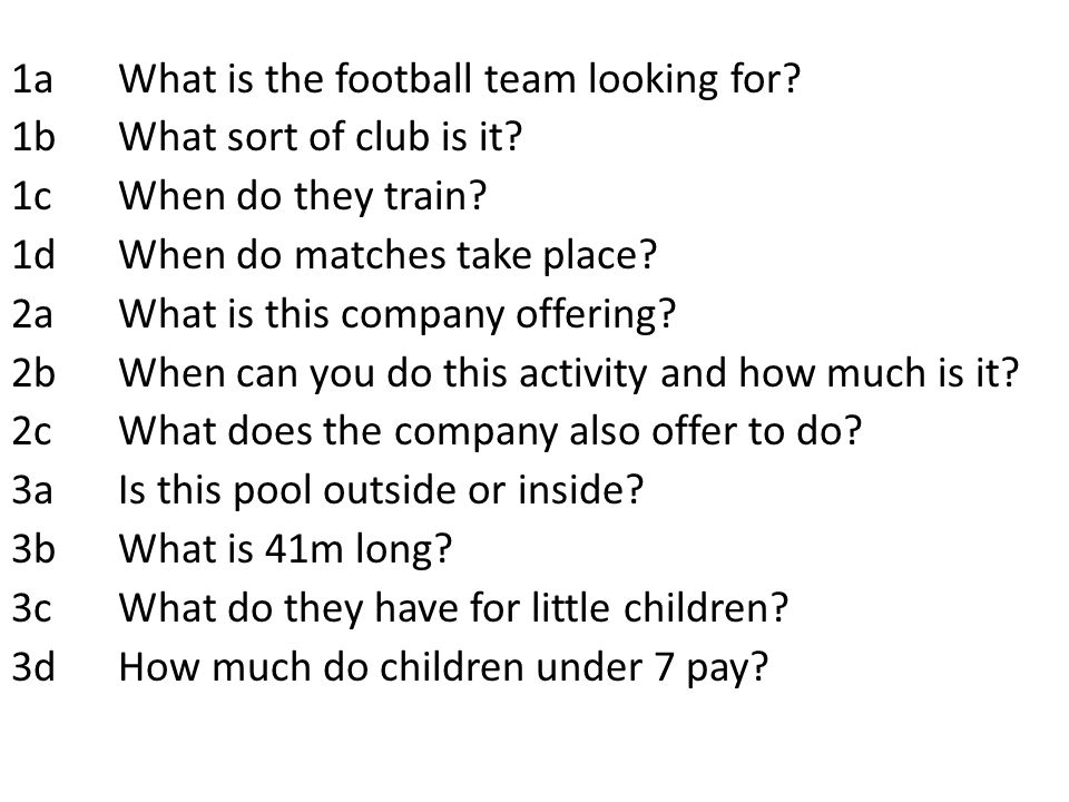 1aWhat is the football team looking for? 1bWhat sort of club is it? 1cWhen do they train? 1dWhen do matches take place? 2aWhat is this company offerin