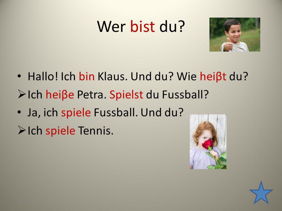 Wer bist du? Hallo! Ich bin Klaus. Und du? Wie heiβt du? Ich heiβe Petra. Spielst du Fussball? Ja, ich spiele Fussball. Und du? Ich spiele Tennis. 16.