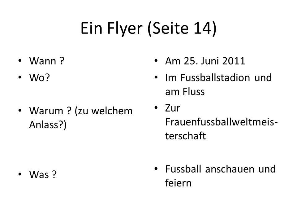Ein Flyer (Seite 14) Wann ? Wo? Warum ? (zu welchem Anlass?) Was ? Am 25. Juni 2011 Im Fussballstadion und am Fluss Zur Frauenfussballweltmeis- tersch