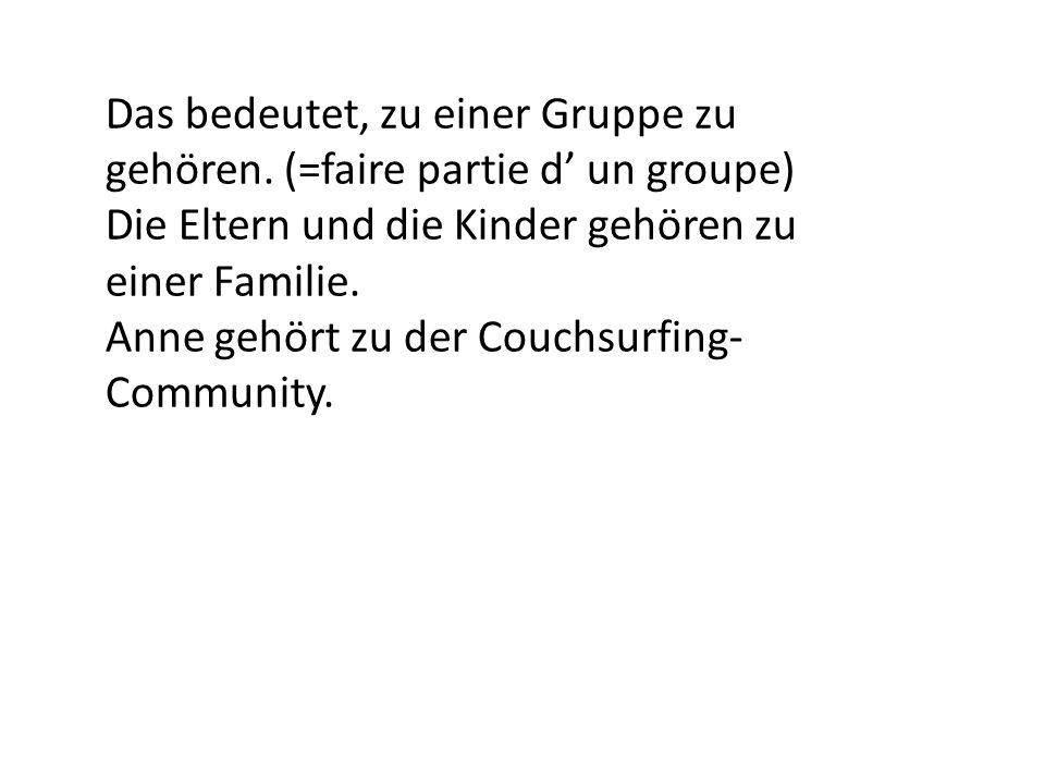 Das bedeutet, zu einer Gruppe zu gehören. (=faire partie d un groupe) Die Eltern und die Kinder gehören zu einer Familie. Anne gehört zu der Couchsurf