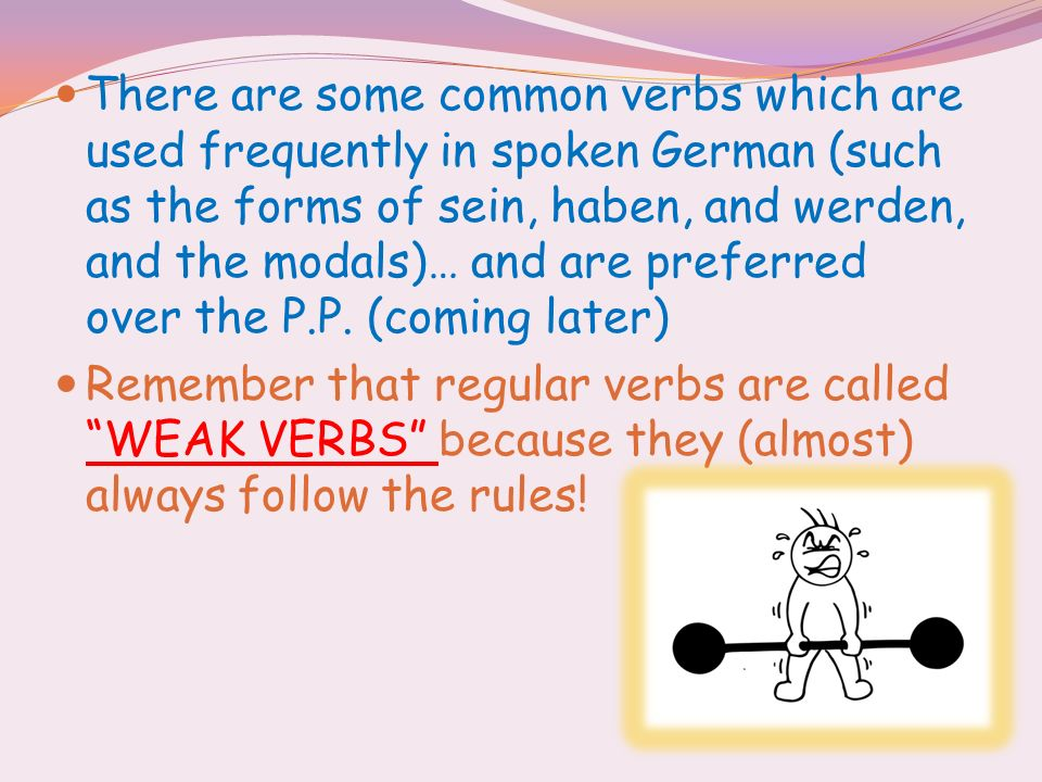 There are some common verbs which are used frequently in spoken German (such as the forms of sein, haben, and werden, and the modals)… and are preferr