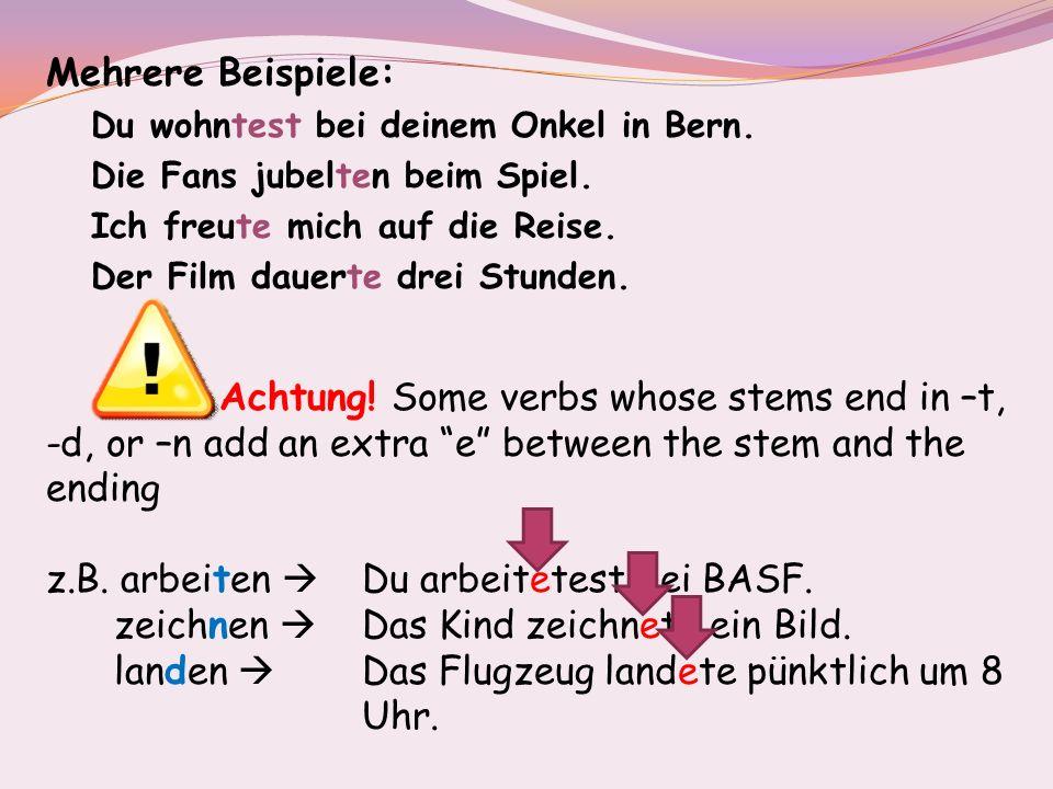 Mehrere Beispiele: Du wohntest bei deinem Onkel in Bern. Die Fans jubelten beim Spiel. Ich freute mich auf die Reise. Der Film dauerte drei Stunden. A