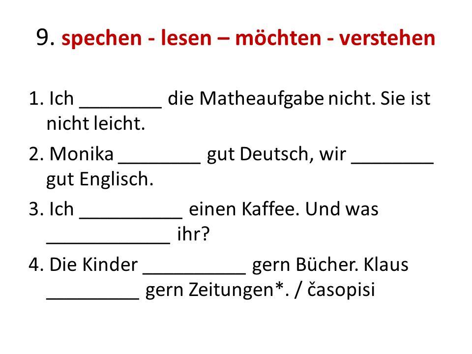 9. spechen - lesen – möchten - verstehen 1. Ich ________ die Matheaufgabe nicht. Sie ist nicht leicht. 2. Monika ________ gut Deutsch, wir ________ gu