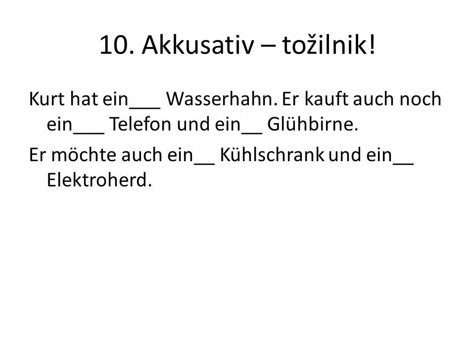 10. Akkusativ – tožilnik! Kurt hat ein___ Wasserhahn. Er kauft auch noch ein___ Telefon und ein__ Glühbirne. Er möchte auch ein__ Kühlschrank und ein_
