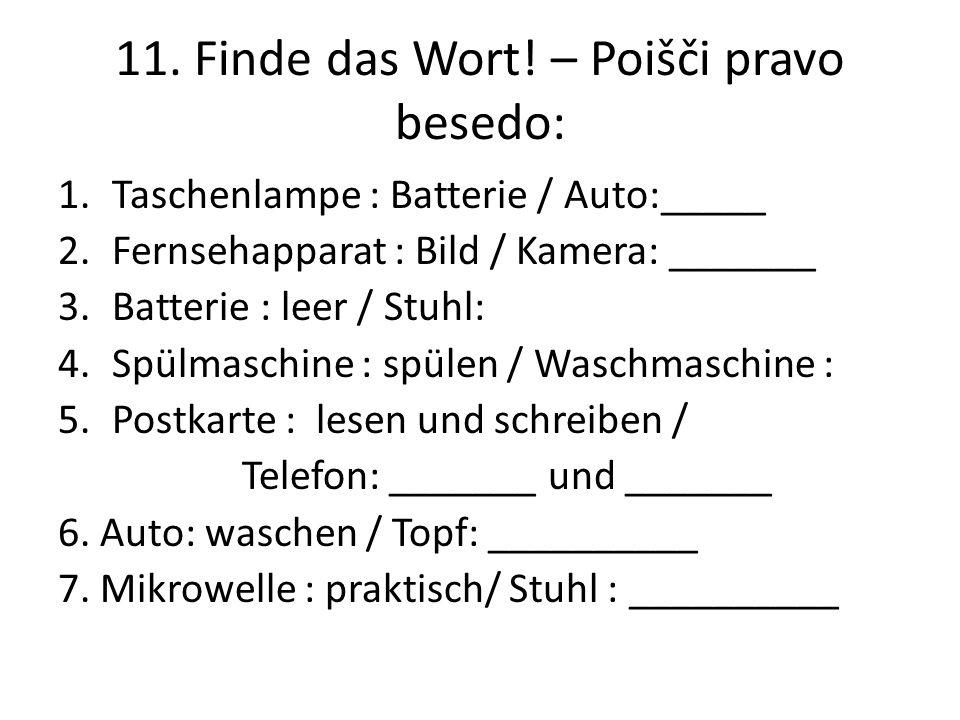 11. Finde das Wort! – Poišči pravo besedo: 1.Taschenlampe : Batterie / Auto:_____ 2.Fernsehapparat : Bild / Kamera: _______ 3.Batterie : leer / Stuhl: