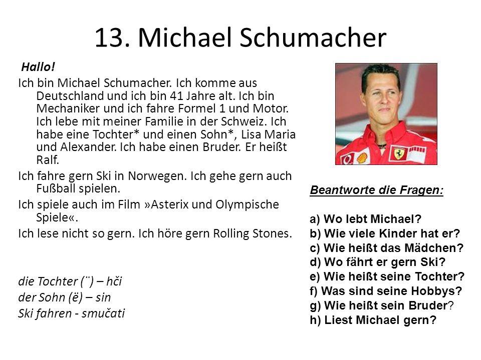 13. Michael Schumacher Hallo! Ich bin Michael Schumacher. Ich komme aus Deutschland und ich bin 41 Jahre alt. Ich bin Mechaniker und ich fahre Formel