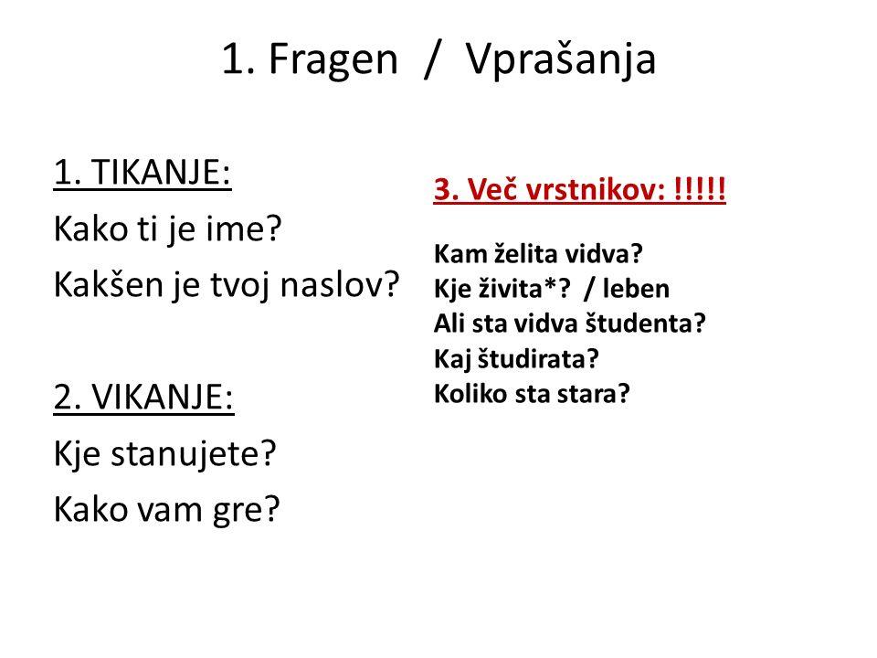1. Fragen / Vprašanja 1. TIKANJE: Kako ti je ime? Kakšen je tvoj naslov? 2. VIKANJE: Kje stanujete? Kako vam gre? 3. Več vrstnikov: !!!!! Kam želita v