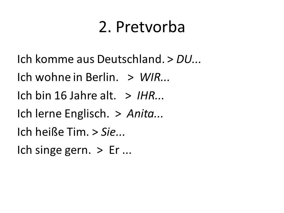2. Pretvorba Ich komme aus Deutschland. > DU... Ich wohne in Berlin. > WIR... Ich bin 16 Jahre alt. > IHR... Ich lerne Englisch. > Anita... Ich heiße