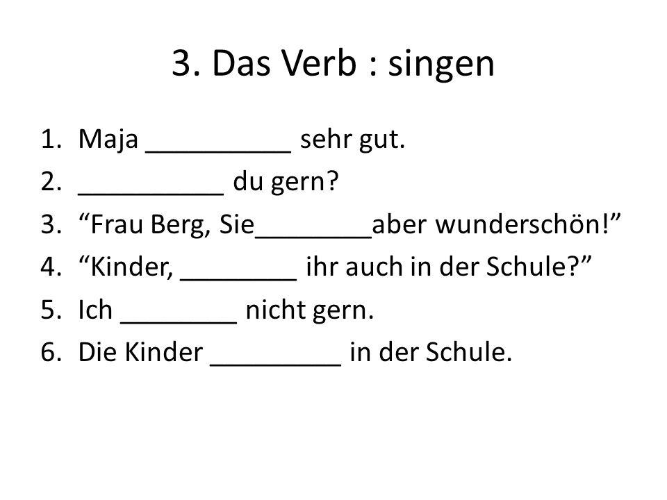 3. Das Verb : singen 1.Maja __________ sehr gut. 2.__________ du gern? 3.Frau Berg, Sie________aber wunderschön! 4.Kinder, ________ ihr auch in der Sc