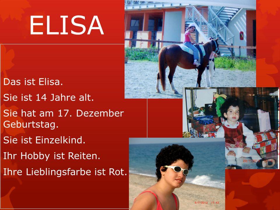 ELISA Das ist Elisa. Sie ist 14 Jahre alt. Sie hat am 17.