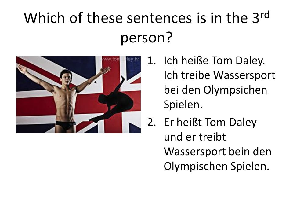 Which of these sentences is in the 3 rd person. 1.Ich heiße Tom Daley.